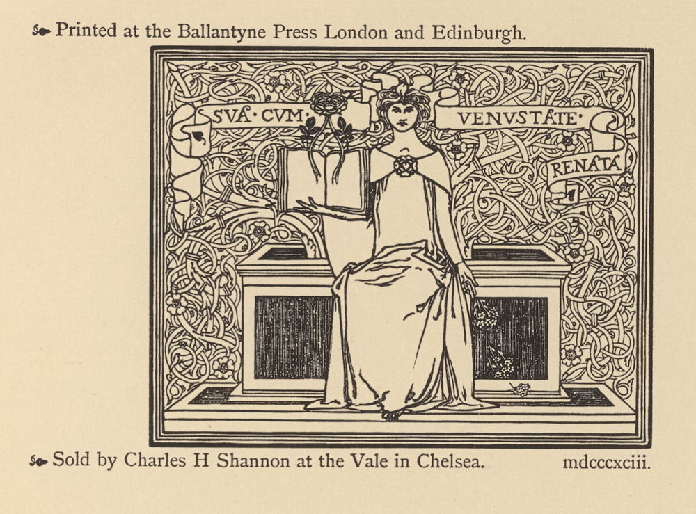 """The colophon is positioned three-quarters up the page, in landscape orientation,                          contained in a triple white-lined border. In the central foreground, a woman is seated on                          a black and white chest which is positioned on a platform. She is facing forwards. The                          woman is wearing a white dress with a white shawl that drapes around her shoulders and is                          fastened in the middle of her chest by a flower-shaped brooch. Her hair is tied up behind                          her and her long neck is exposed. Her left arm is held downwards by her side. Her left hand                          is holding a bouquet of flowers, some of which are depicted falling on the pedestal. Her                          right arm is bent and is holding an open, blank book. There is a large rose positioned                          above the book, with two stems extending downwards from the base of the flower and onto each                          page of the open book. The background is patterned with white interlacing vines, scattered                          flowers and thorns. A thin white banner runs across the inside of the ornament and scrolls                          behind the woman's head. The banner reads, """" Above the ornament and slightly to the left,                          the letterpress text reads: """"Printed at the Ballantyne Press London and Edinburgh."""" Below                          the ornament and slightly to the left, the letterpress reads: """"Sold by Charles H Shannon at                          the Vale in Chelsea. mdcccxciii."""""""